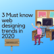 3 Must know web designing trends in 2020